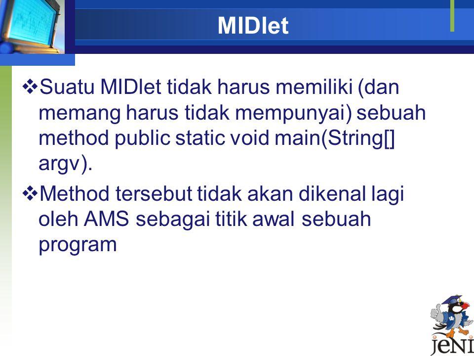 MIDlet Suatu MIDlet tidak harus memiliki (dan memang harus tidak mempunyai) sebuah method public static void main(String[] argv).